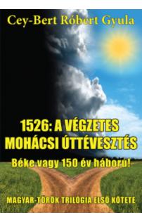Cey-Bert Róbert Gyula: 1526: a végzetes mohácsi úttévesztés - Béke vagy 150 év háború!