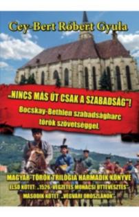 Cey-Bert Róbert Gyula: Nincs más út, csak a szabadság - Bocskay-Bethlen szabadságharc török szövetséggel