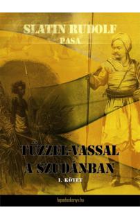 Slatin Rudolf pasa: Tűzzel-vassal a Szudánban I. kötet